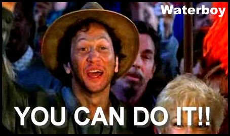 The Waterboy, You Can Do IT!!!!! You can quote me