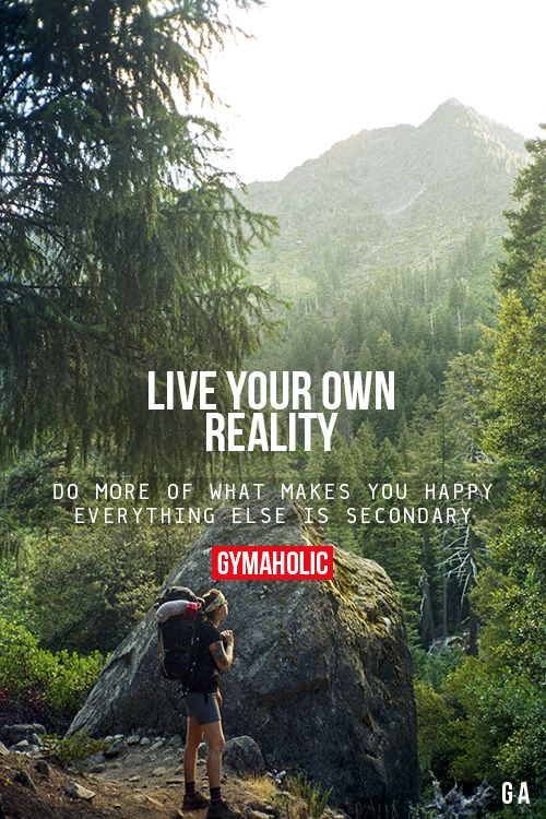 Live Your Own Reality. Do more of what makes you happy. Everything else is secondary: