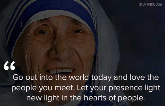 Go out into the world today and love the people you meet. Let your presence light new light in the hearts of people.