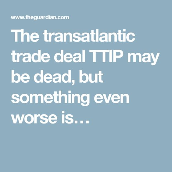 The transatlantic trade deal TTIP may be dead, but something even worse is…