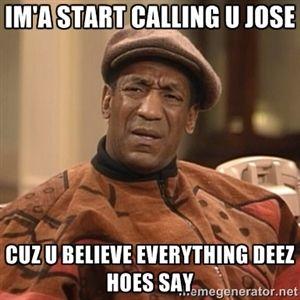 Im'a start calling u Jose cuz u believe everything deez hoes say.