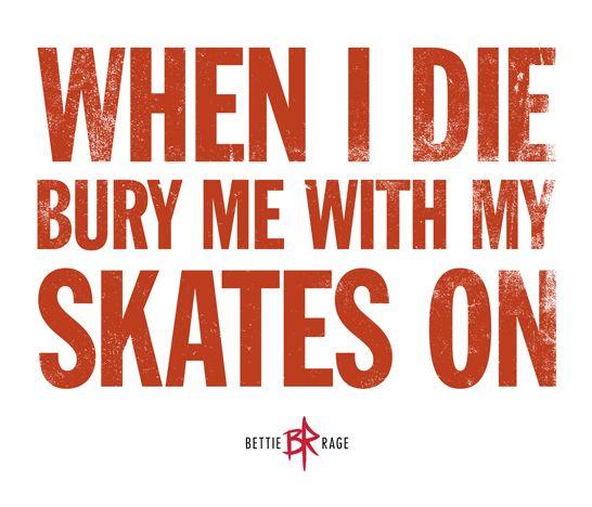 When I die bury me with my skates on.    Roller Derby!