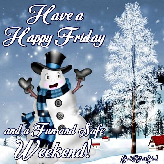 HAVE A HAPPY FRIDAY AND A FUN AND SAFE WEEKEND !!!!