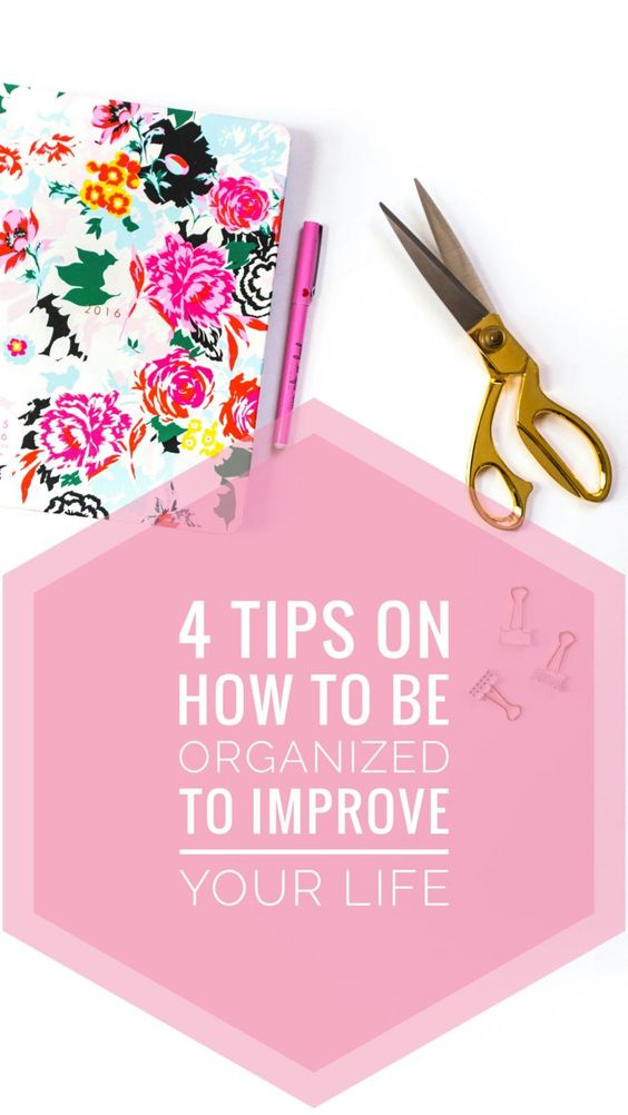 4 TIPS ON HOW TO BE ORGANIZED TO IMPROVE YOUR LIFE
