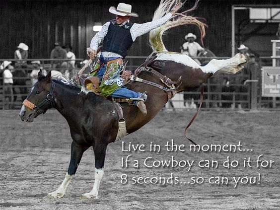 LIve life in the present...just like the cowboys do...