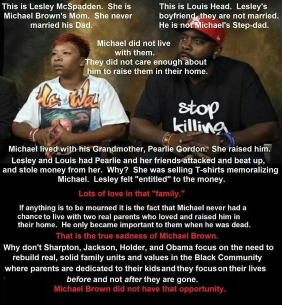 """I don't know if the first part is true, but quite frankly it's the second part that I find most offensive. The """"real tragedy"""" of Michael Brown's life is """"not having two parents to raise him""""? And instead of focusing on the racism still prevalent in the USA, we should """"fix"""" black people with all their immorality and greed? Holy fuck, SERIOUSLY? """"If only his parents were married, he wouldn't have been shot."""" Do you hear yourself? Wow."""
