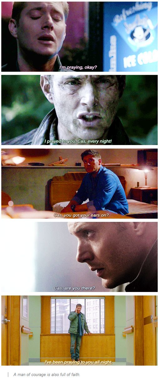 """A man of courage is also full of faith. Dean and his prayers to Castiel<<<<< """"I'm not one for praying, as in my book it's the same as begging."""" ~ Dean W."""