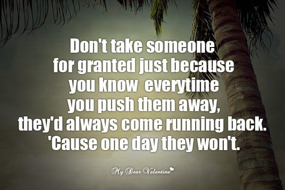 Sometimes It S Better To Push Someone Away Not Because: Don't Take Someone For Granted Just Because You Know