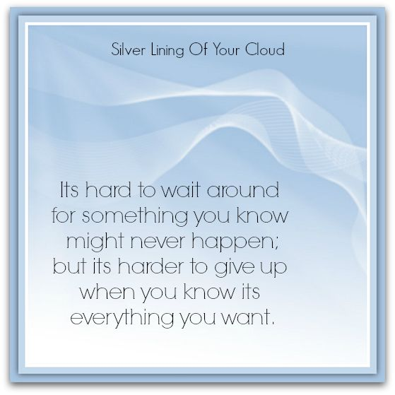 """Its hard to wait around for something you know might never happen; but its harder to give up when you know its everything you want."" – Unknown   _More fantastic quotes on: https://www.facebook.com/SilverLiningOfYourCloud  _Follow my Quote Blog on: http://silverliningofyourcloud.wordpress.com/"