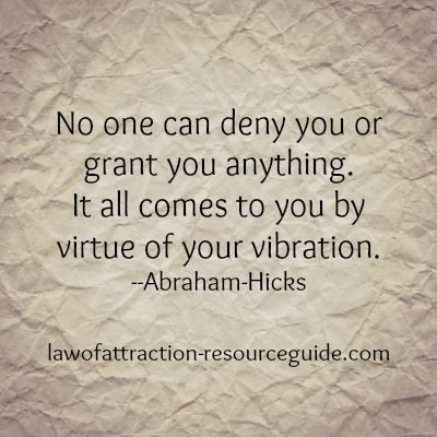 No one can deny you or grant you anything. It all comes to you by virtue of your vibration. Abraham-Hicks: