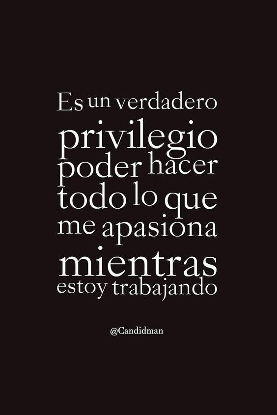 """""""Es un verdadero #Privilegio poder hacer todo lo que me apasiona mientras estoy trabajando"""". @candidman #Frases #Motivacion #Pasion #Trabajo #Candidman"""