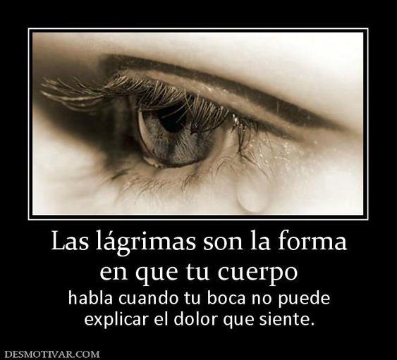 Las lágrimas son la forma en que tu cuerpo habla cuando tu boca no puede explicar el dolor que siente.