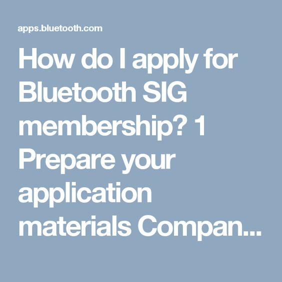How do I apply for Bluetooth SIG membership? 1 Prepare your application materials Company's Formation Documents To complete the Membership Application Form, you will be required to submit a certified copy of your company's formation documents. What's this?  Please make sure you have them ready to upload in one these accepted formats: .doc, .docx, .zip, .jpg, .png, or .pdf.  Unique email address domainThe Bluetooth SIG requires that each member company have a unique email domain. This email…
