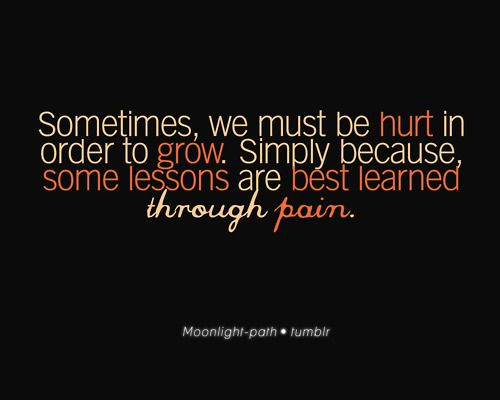 Despite how much it hurts, pain is a necessary part of life. It teaches us valuable lessons...lessons in which we grow from...