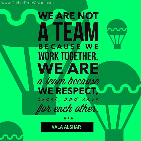Respect Each Other: We Are Not A Team Because We Work Together. We Are A Team