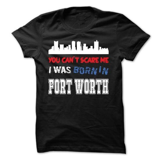 You Can't Scare MeI Was Born in Fort Worth T-Shirt Hoodie Sweatshirts uaa