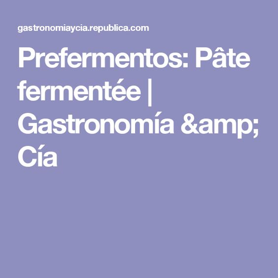 Prefermentos: Pâte fermentée    Gastronomía & Cía