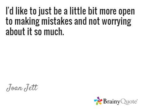 I'd like to just be a little bit more open to making mistakes and not worrying about it so much. / Joan Jett