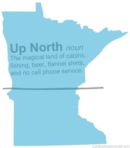 """Up North: The magical land of cabins, fishing, beer, flannel shirts, and no cell phone service."" (sooo true for me take our beer and flannel shirts add frozen fruity drinks and sweatshirts!"""