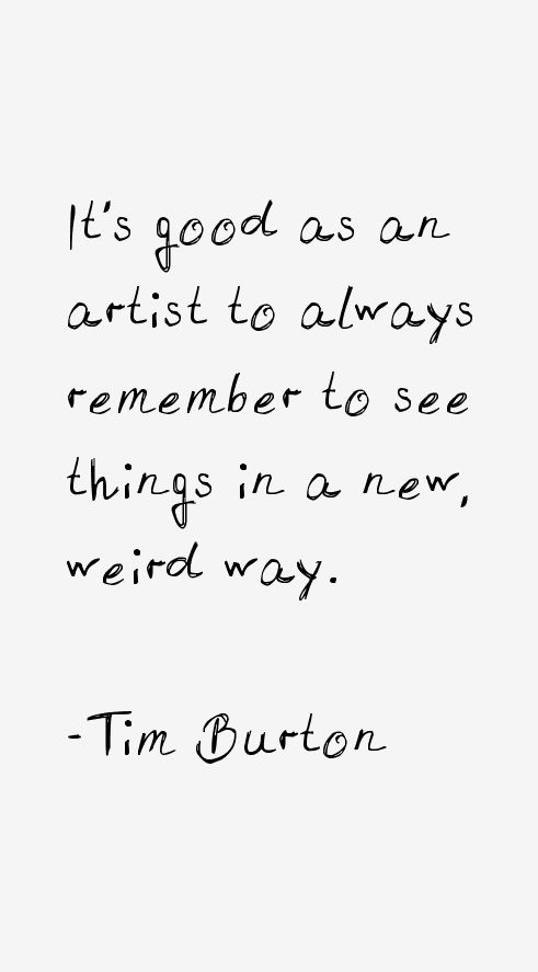 """""""It's good as an artist to always remember to see things in a new, weird way."""" - Tim Burton"""