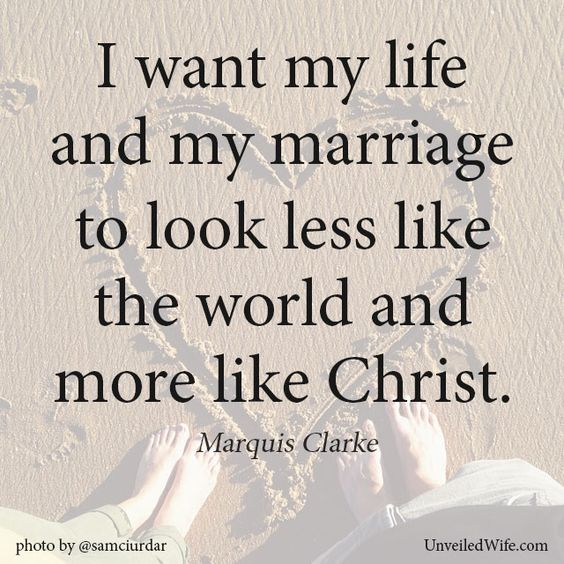 I want my life and my marriage to look less like the world and more like Christ.