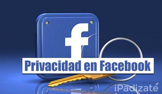 Todo lo que Tienes que Saber Sobre la Privacidad en Facebook