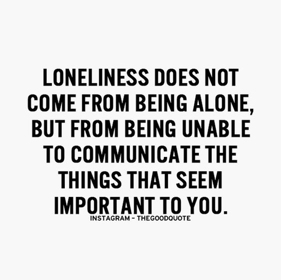 Loneliness does not come from being alone, but from being unable to communicate the things that seem important to you.