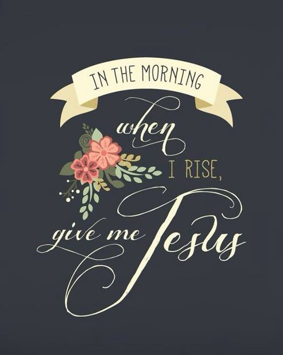 In the morning when I rise, give me Jesus. #jesus #inspiringquote