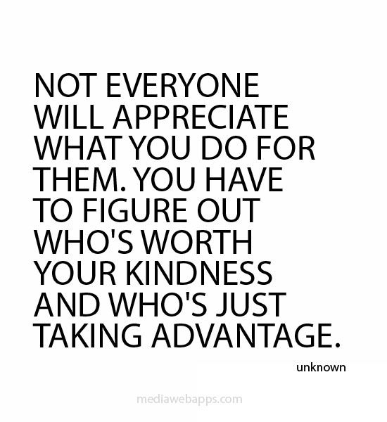 Not everyone will appreciate what you do for them. You have to figure out who's worth your kindness and who's just taking advantage.