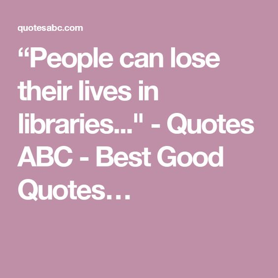 """""""People can lose their lives in libraries..."""" - Quotes ABC - Best Good Quotes…"""