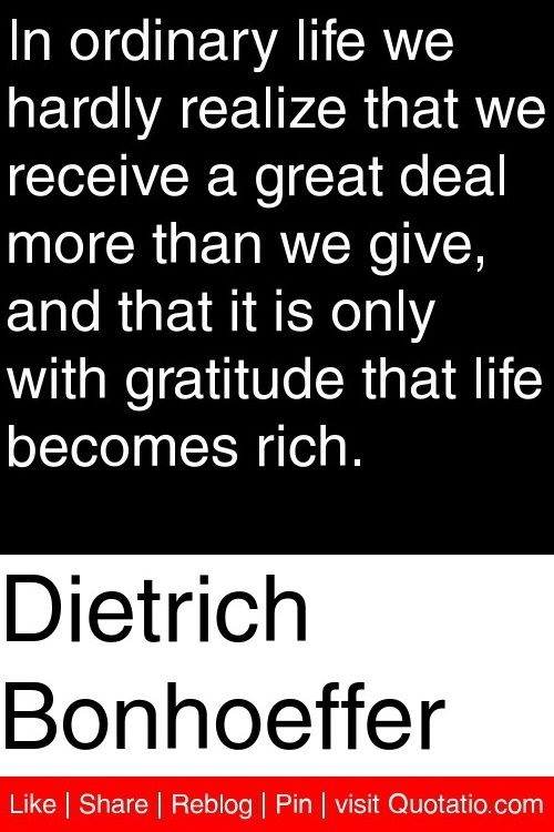 Dietrich Bonhoeffer - In ordinary life we hardly realize that we receive a great deal more than we give, and that it is only with gratitude that life becomes rich.