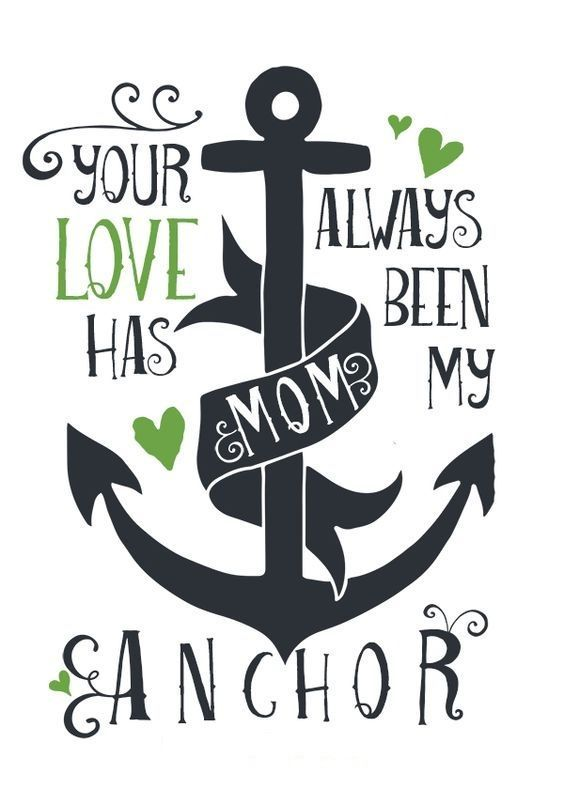 Mom\'s love is my anchor. Tell your mom how much you love her ...