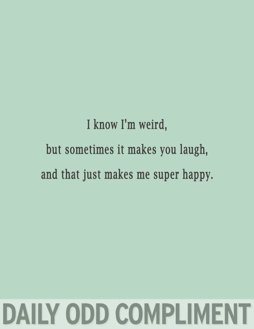 I know I'm weird, but sometimes it makes you laugh and that just makes me super happy. h<3m