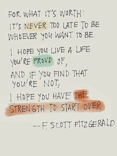F. SCOTT FITZGERALD quote about starting over: FOR WHAT IT'S WORTH: IT'S NEVER TOO LATE TO BE WHOEVER YOU WANT TO BE. I HOPE YOU LIVE A LIFE YOU'RE PROUD OF, AND IF YOU FIND THAT YOU'RE NOT, I HOPE YOU HAVE THE STRENGTH TO START OVER.