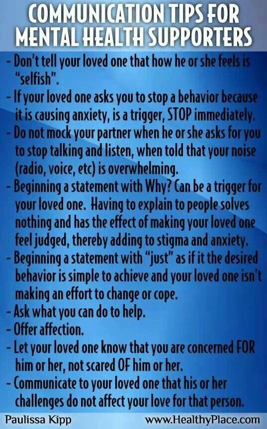 Communication tips for mental health supporters. There is so little information or training for family & friends living with someone suffering with a Mental health issue. Sometimes I think there should be support groups & training courses for them too - to help them understand more!! (I know some sectors already do have this - while others offer little support)
