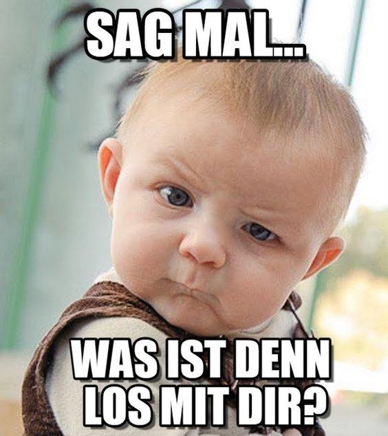 WAS IST DENN LOS MIT DIR?. Sag mal.... Was ist denn los mit Dir?. Sceptical Baby meme - Stimme ab, teile, diskutiere mit und durchstöbere ähnliche Memes