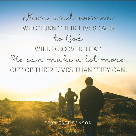 """Yes, men and women who turn their lives over to God will discover that He can make a lot more out of their lives than they can. He will deepen their joys, expand their vision, quicken their minds, strengthen their muscles, lift their spirits, multiply their blessings, increase their opportunities, comfort their souls, raise up friends, and pour out peace. "" —Ezra Taft Benson"