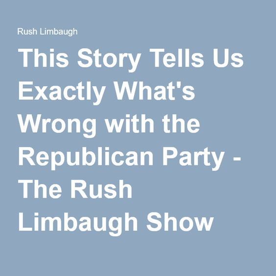 This Story Tells Us Exactly What's Wrong with the Republican Party - The Rush Limbaugh Show