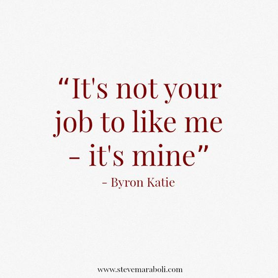it's not your job to like me, it's mine // byron katie #healthy #happy