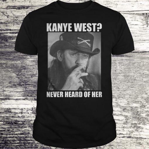 Kanye West Never Heard Of Her Lemmy Kilmister T Shirt Kanye West T Shirt Shirts