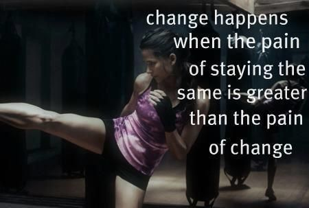 change happens when the pain of staying the same is greater than the pain of change