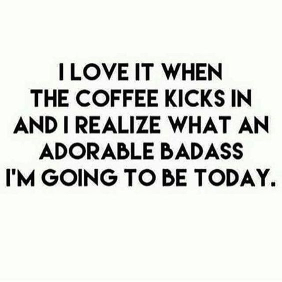 I love it when the coffee kicks in and I realize what an adorable badass I'm going to be today.: