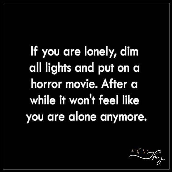 If you are lonely, dim all lights and put on a horror movie - http://themindsjournal.com/if-you-are-lonely-dim-all-lights-and-put-on-a-horror-movie/:
