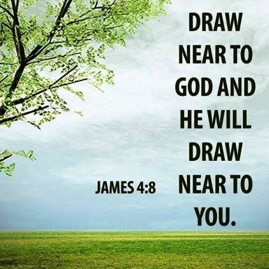 Draw near to God, and He will draw near to you.