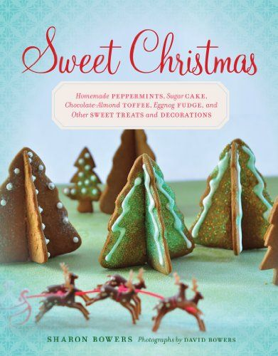 Sweet Christmas: Homemade Peppermints, Sugar Cake, Chocolate-Almond Toffee, Eggnog Fudge, and Other Sweet Treats and Decorations by Sharon Bowers