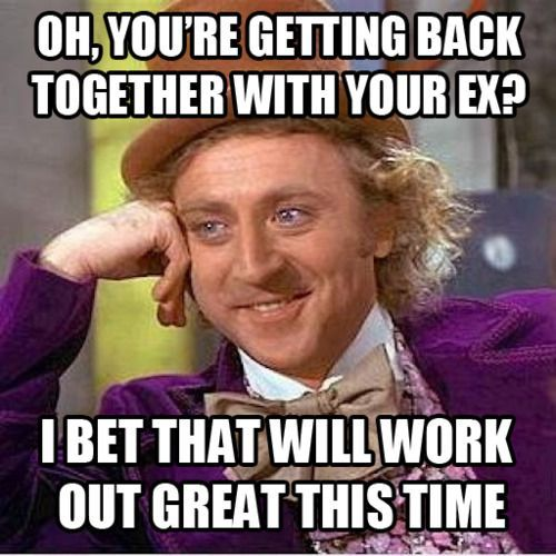 Oh, you're getting back together with your ex?