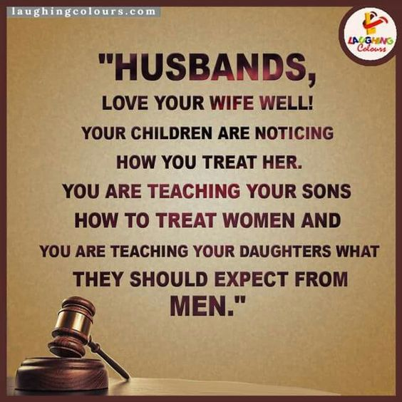 I've always said this ....your relationship will teach your children to to treat their future spouses