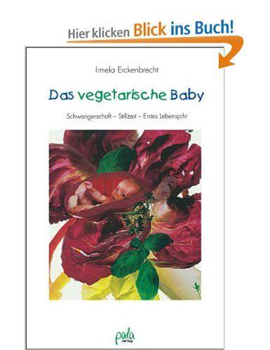 Das vegetarische Baby. Gesunde Ernährung von Anfang an: Schwangerschaft - Stillzeit - Erstes Lebensjahr: Amazon.de: Irmela Erckenbrecht: Büc...