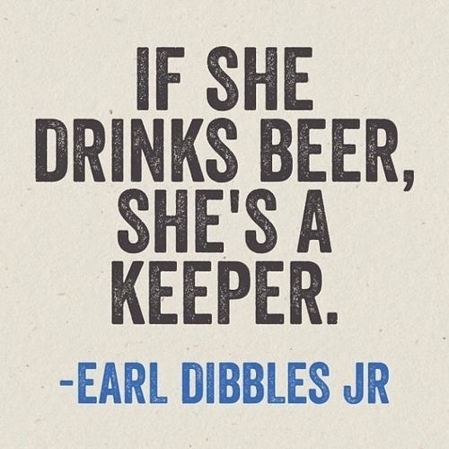 if she drinks beer, she's a keeper.