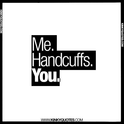 Me Handcuffs. You.  Check out www.kinkyquotes.com for more quotes.  #quotes #quote #quoteoftheday #naughty #naughtyquotes #lovequotes #love #sex #sexquotes #kinky #dirty #me #handcuffs #you